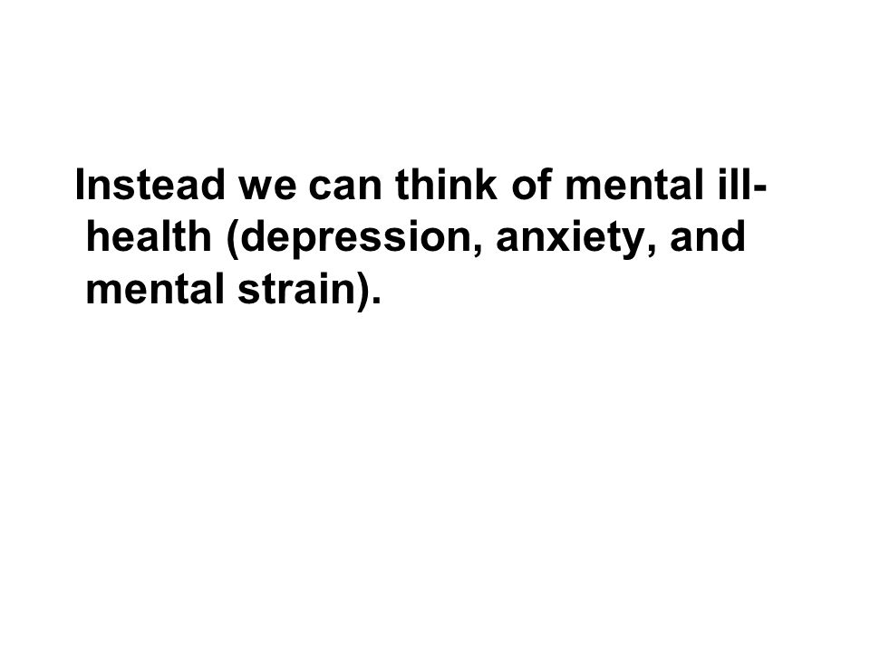 Instead we can think of mental ill-health (depression, anxiety, and mental strain).