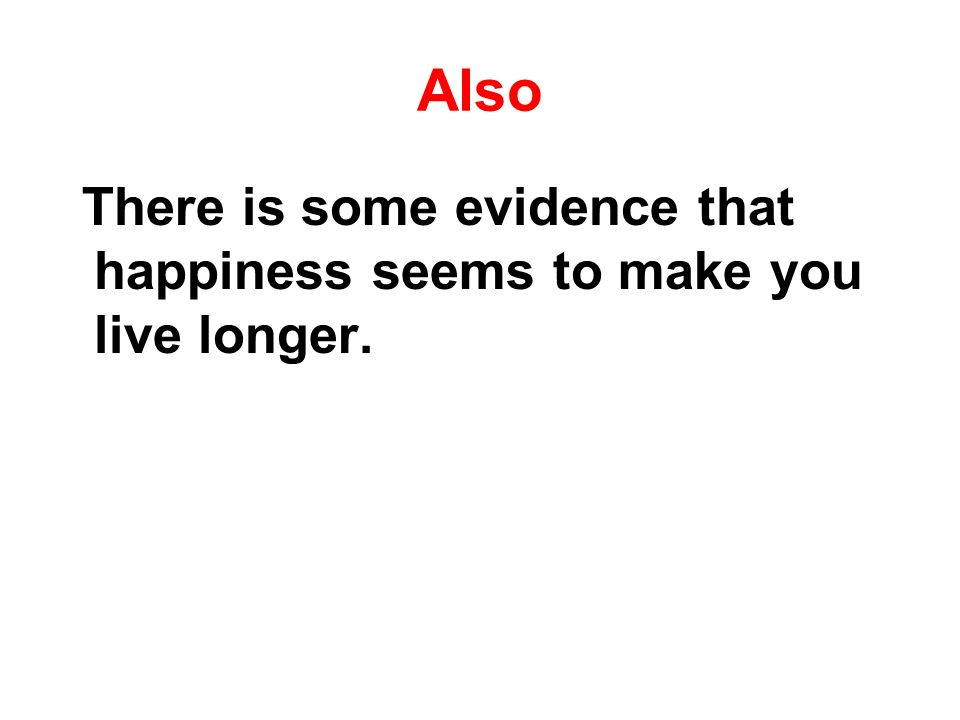 Also There is some evidence that happiness seems to make you live longer.