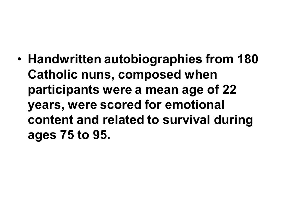 Handwritten autobiographies from 180 Catholic nuns, composed when participants were a mean age of 22 years, were scored for emotional content and related to survival during ages 75 to 95.
