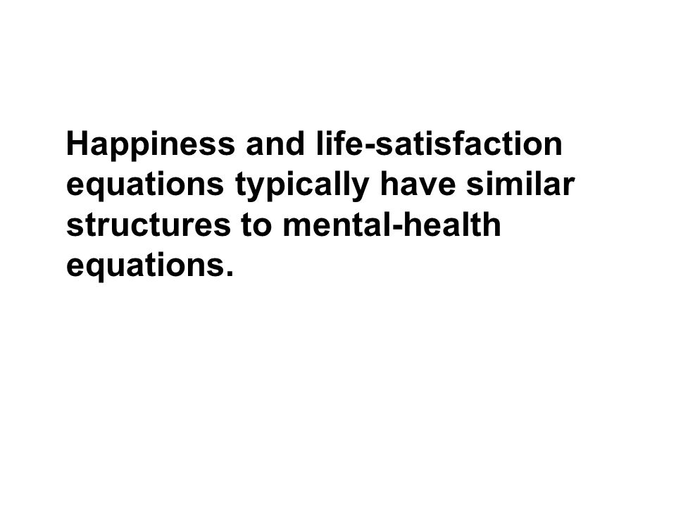 Happiness and life-satisfaction equations typically have similar structures to mental-health equations.
