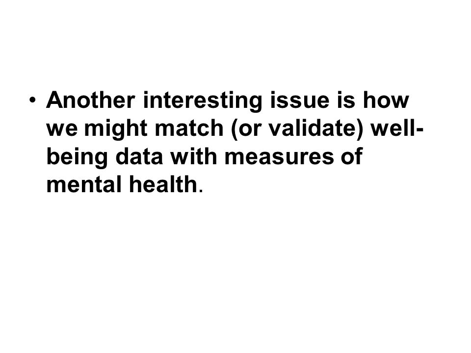 Another interesting issue is how we might match (or validate) well-being data with measures of mental health.