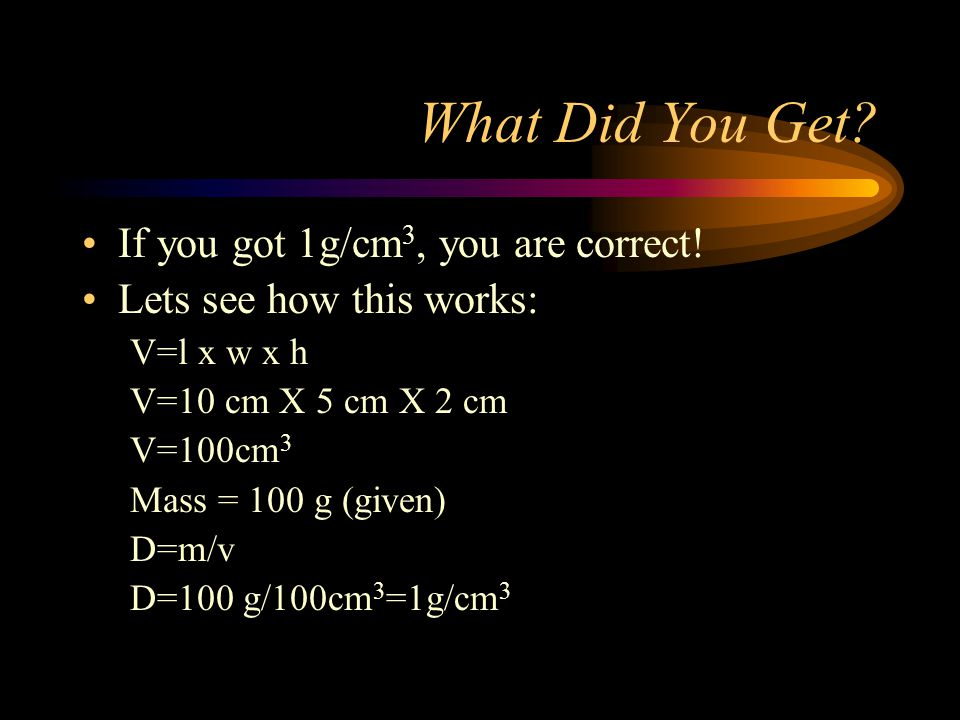 What Did You Get If you got 1g/cm3, you are correct!