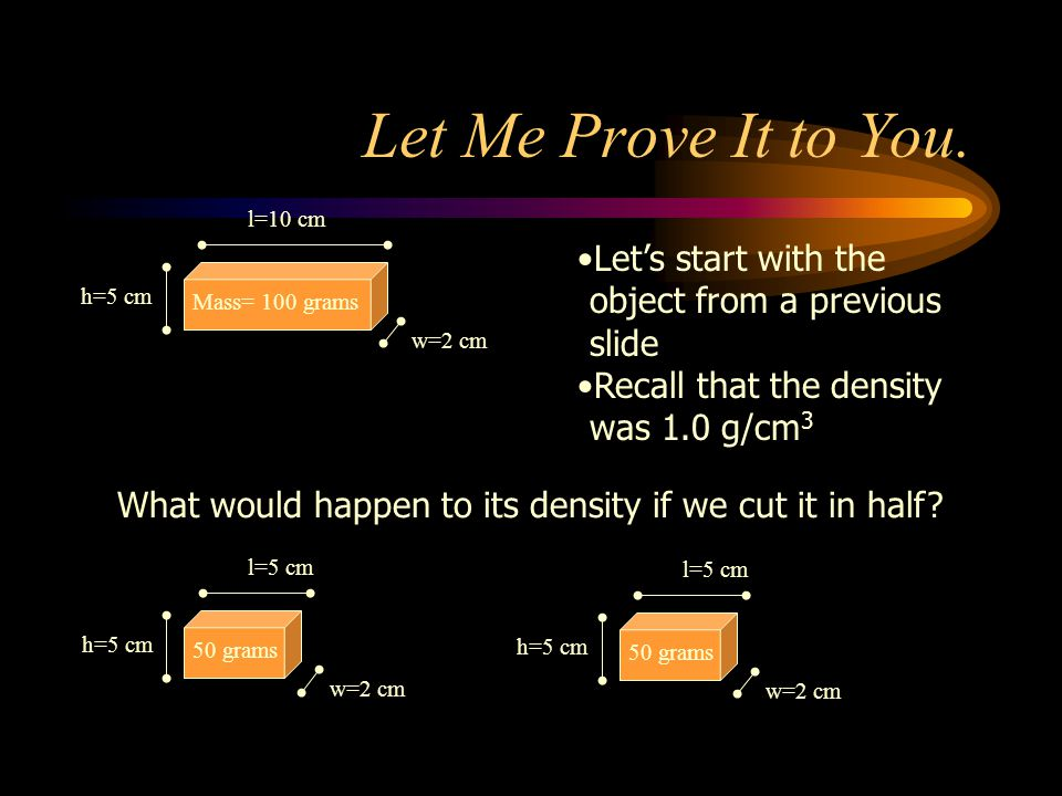 Let Me Prove It to You. w=2 cm. l=10 cm. h=5 cm. Mass= 100 grams. Let's start with the object from a previous slide.