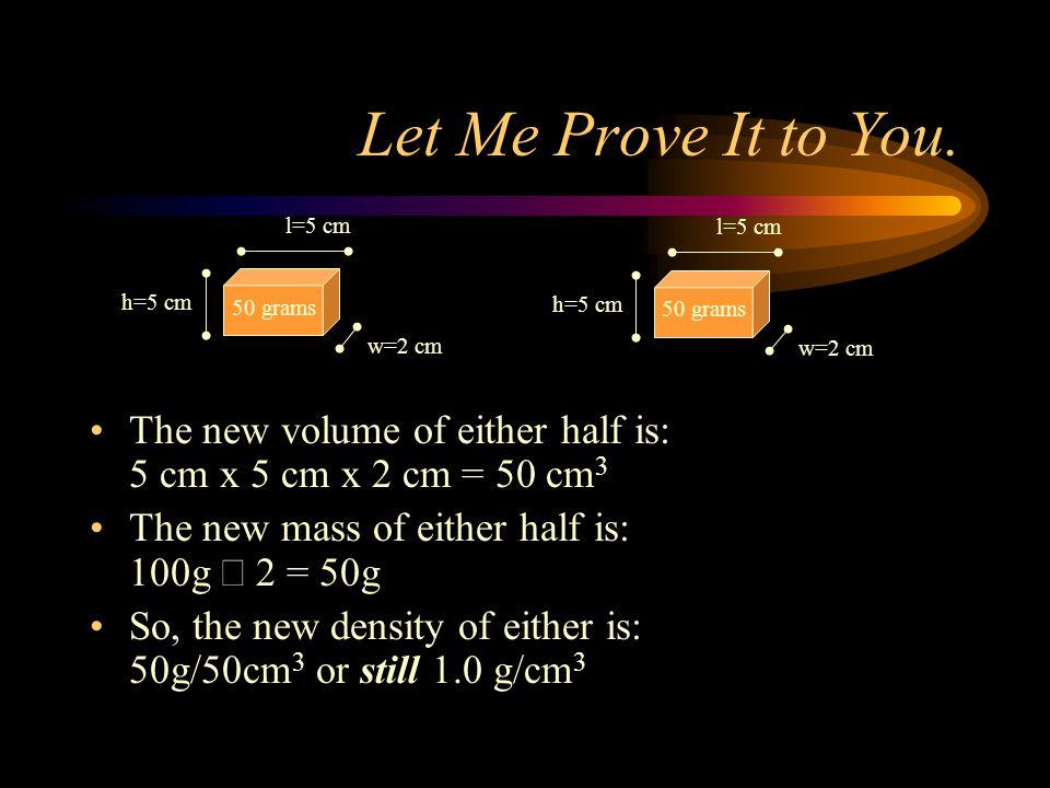 Let Me Prove It to You. l=5 cm. h=5 cm. 50 grams. w=2 cm. The new volume of either half is: 5 cm x 5 cm x 2 cm = 50 cm3.