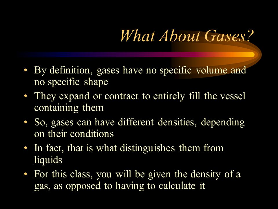What About Gases By definition, gases have no specific volume and no specific shape.