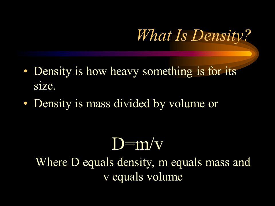 D=m/v Where D equals density, m equals mass and v equals volume