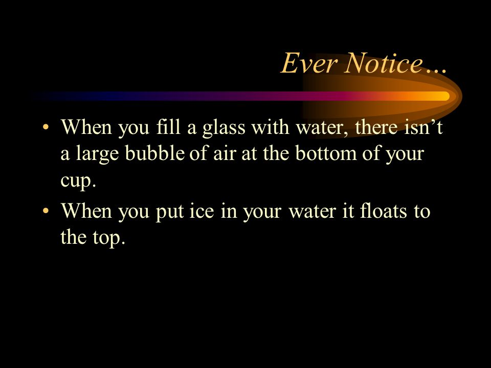 Ever Notice… When you fill a glass with water, there isn't a large bubble of air at the bottom of your cup.