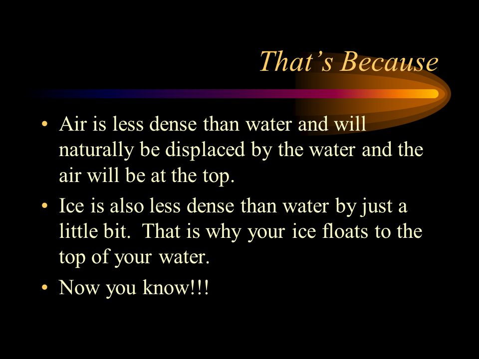 That's Because Air is less dense than water and will naturally be displaced by the water and the air will be at the top.