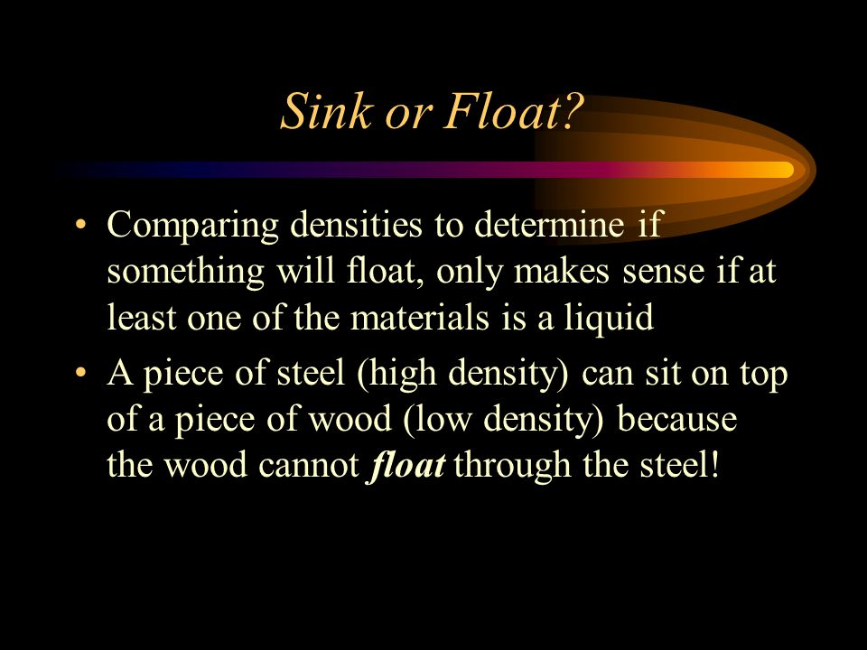 Sink or Float Comparing densities to determine if something will float, only makes sense if at least one of the materials is a liquid.