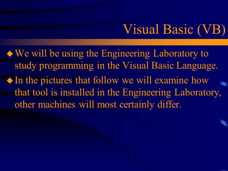 Visual Basic (VB) We will be using the Engineering Laboratory to study programming in the Visual Basic Language.
