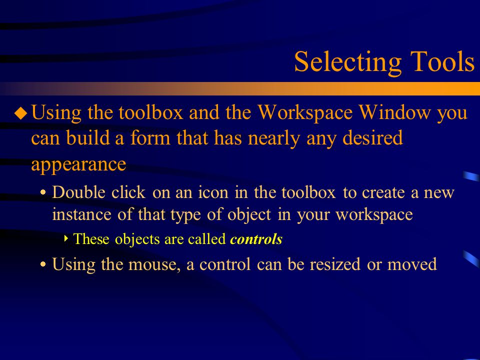 Selecting Tools Using the toolbox and the Workspace Window you can build a form that has nearly any desired appearance.