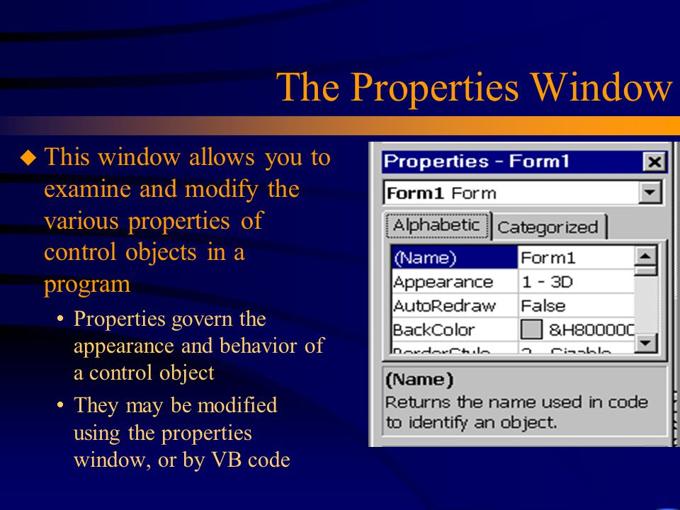 The Properties Window This window allows you to examine and modify the various properties of control objects in a program.