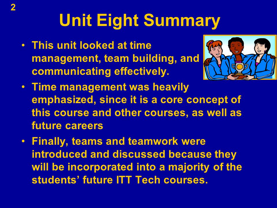 Unit Eight Summary This unit looked at time management, team building, and communicating effectively.