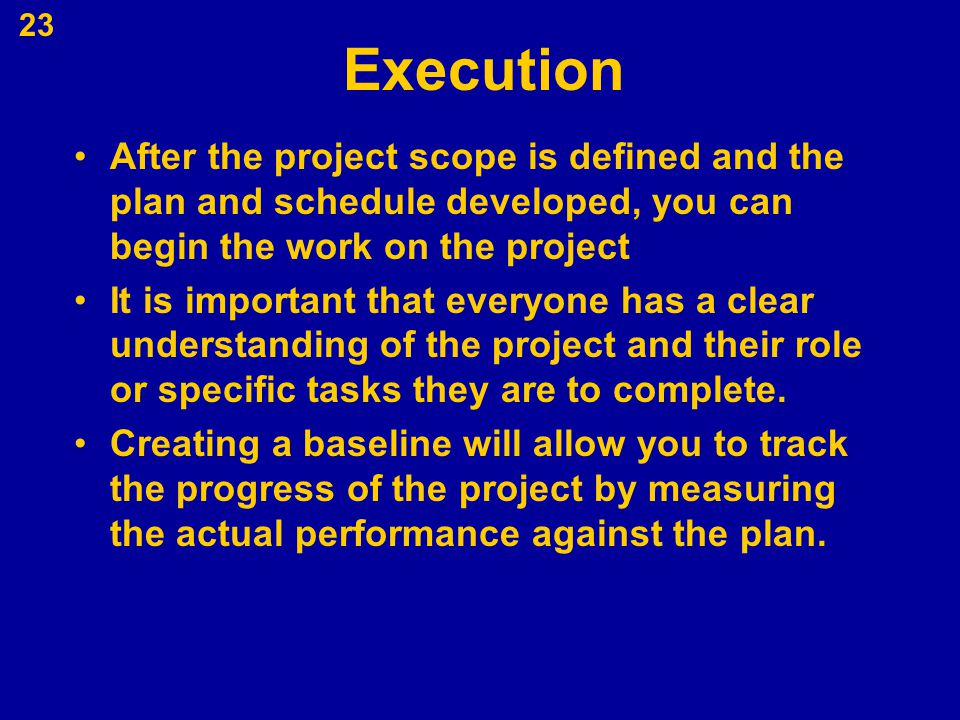 Execution After the project scope is defined and the plan and schedule developed, you can begin the work on the project.