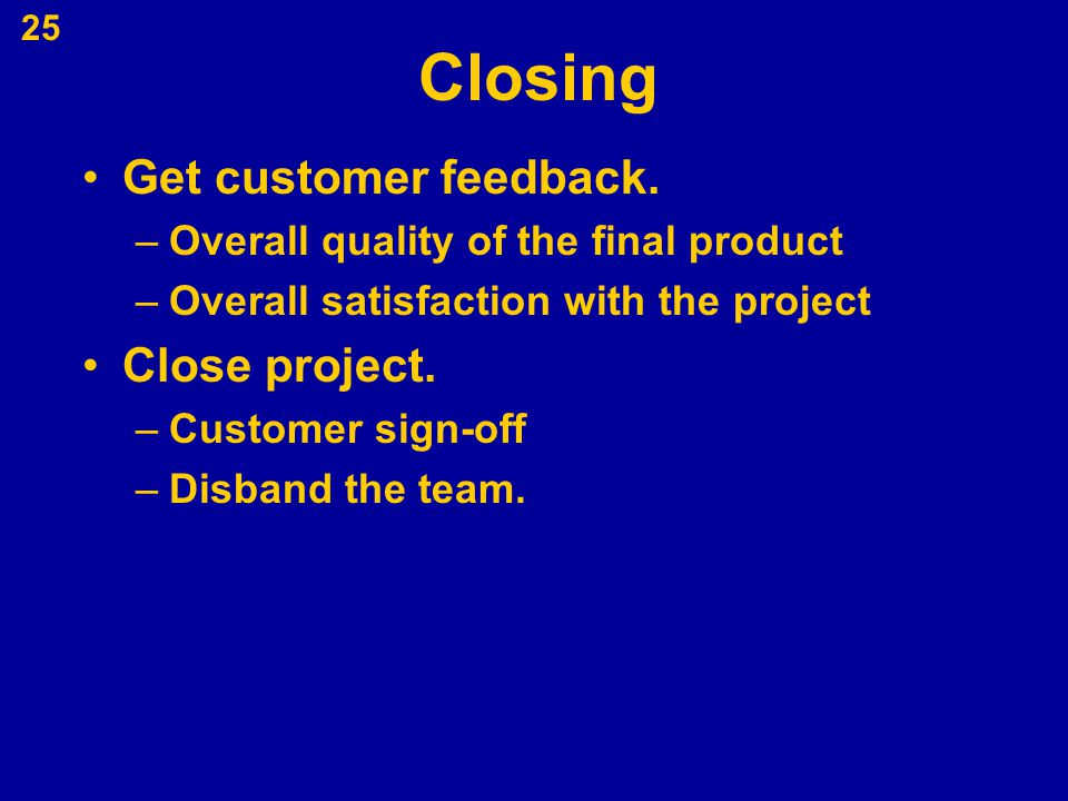 Closing Get customer feedback. Close project.
