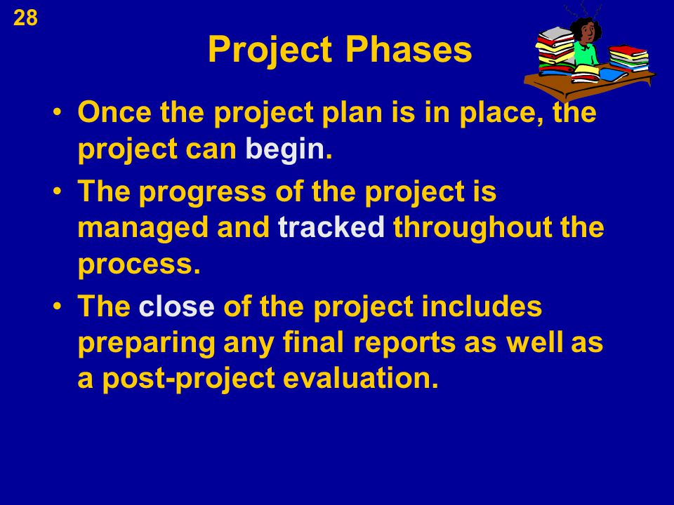 Project Phases Once the project plan is in place, the project can begin. The progress of the project is managed and tracked throughout the process.