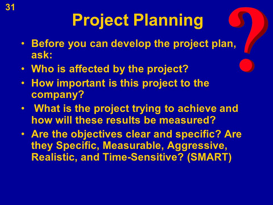 Project Planning Before you can develop the project plan, ask: