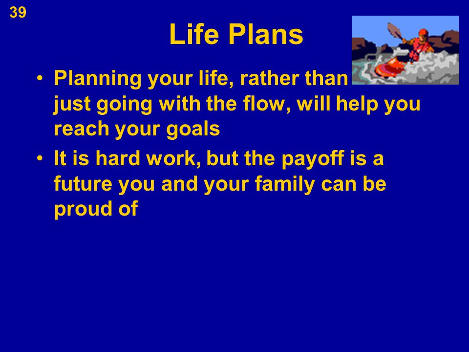 Life Plans Planning your life, rather than just going with the flow, will help you reach your goals.