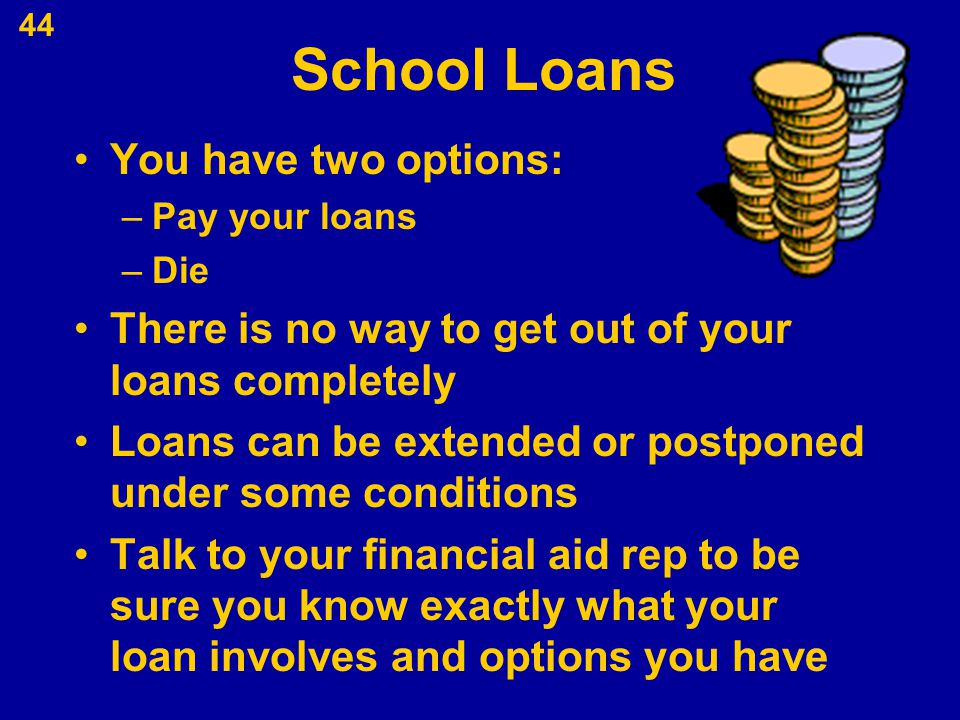 School Loans You have two options: