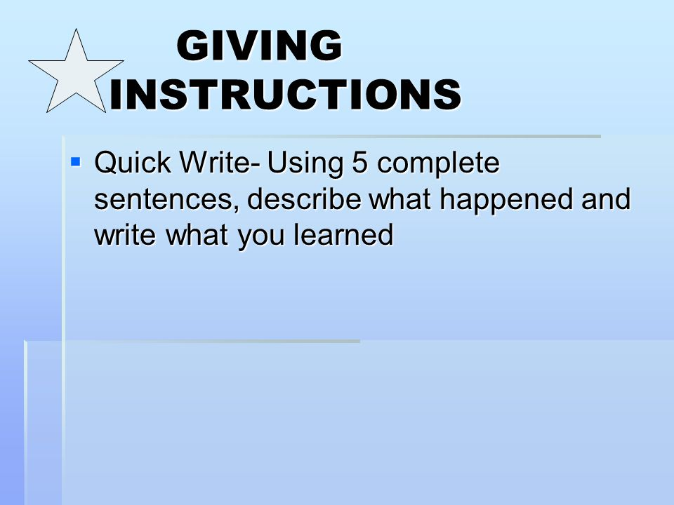 GIVING INSTRUCTIONS Quick Write- Using 5 complete sentences, describe what happened and write what you learned.