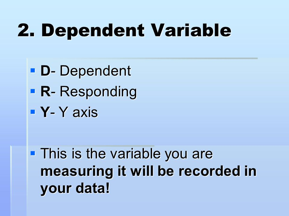 2. Dependent Variable D- Dependent R- Responding Y- Y axis