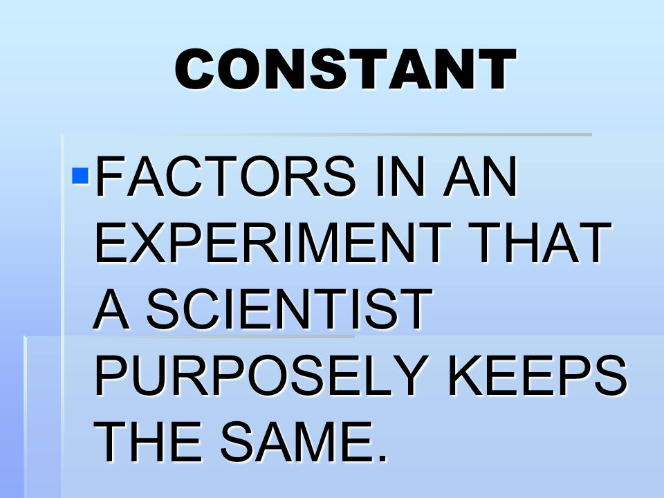 CONSTANT FACTORS IN AN EXPERIMENT THAT A SCIENTIST PURPOSELY KEEPS THE SAME.