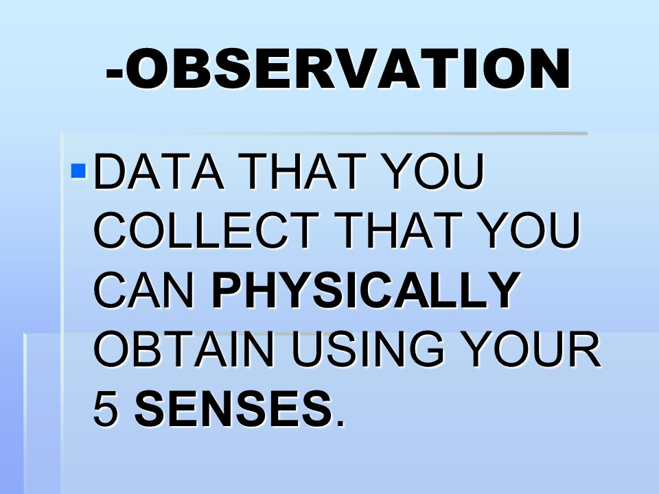 -OBSERVATION DATA THAT YOU COLLECT THAT YOU CAN PHYSICALLY OBTAIN USING YOUR 5 SENSES.