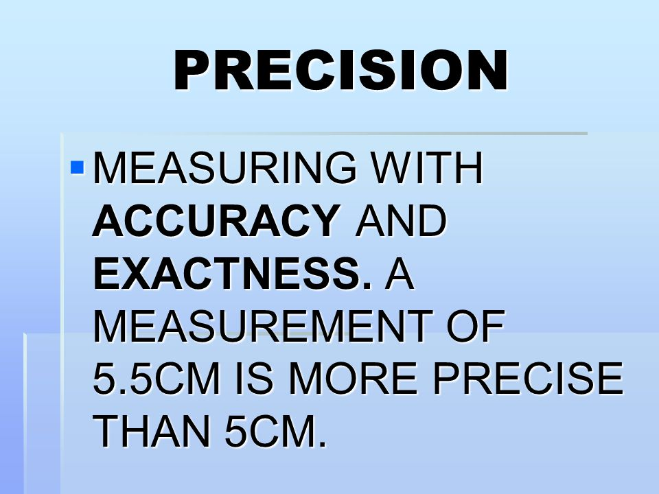 PRECISION MEASURING WITH ACCURACY AND EXACTNESS. A MEASUREMENT OF 5.5CM IS MORE PRECISE THAN 5CM.