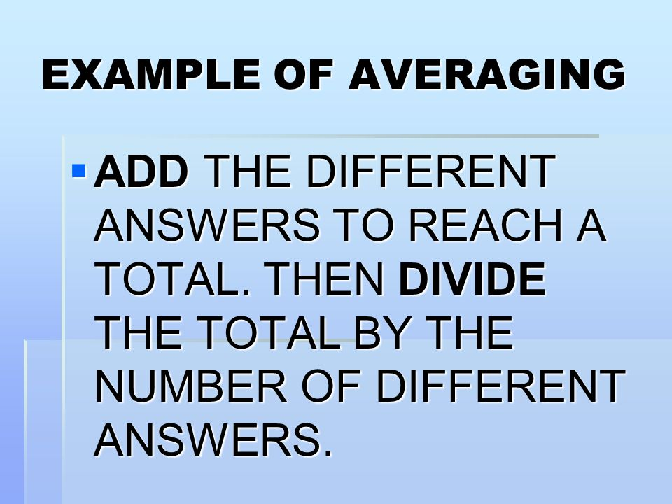 EXAMPLE OF AVERAGING ADD THE DIFFERENT ANSWERS TO REACH A TOTAL.