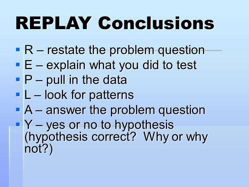 REPLAY Conclusions R – restate the problem question