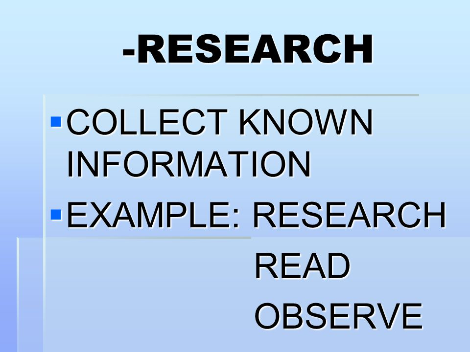 -RESEARCH COLLECT KNOWN INFORMATION EXAMPLE: RESEARCH READ OBSERVE