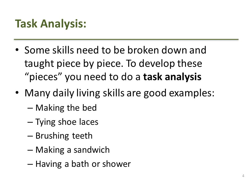 Task Analysis: Some skills need to be broken down and taught piece by piece. To develop these pieces you need to do a task analysis.