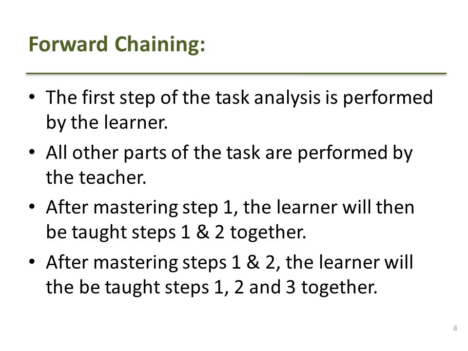 Forward Chaining: The first step of the task analysis is performed by the learner. All other parts of the task are performed by the teacher.