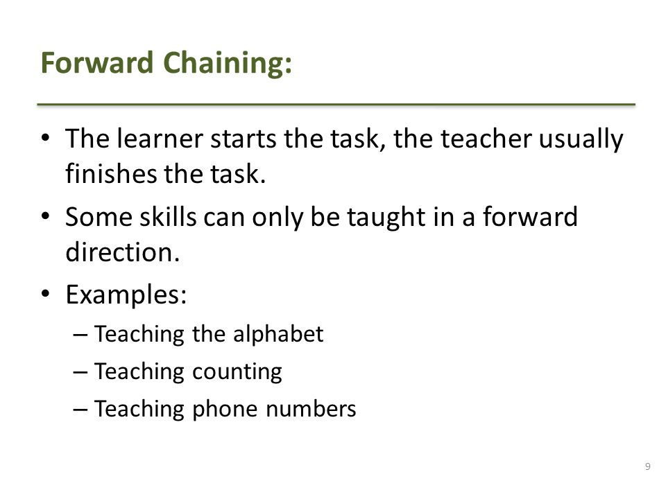 Forward Chaining: The learner starts the task, the teacher usually finishes the task. Some skills can only be taught in a forward direction.