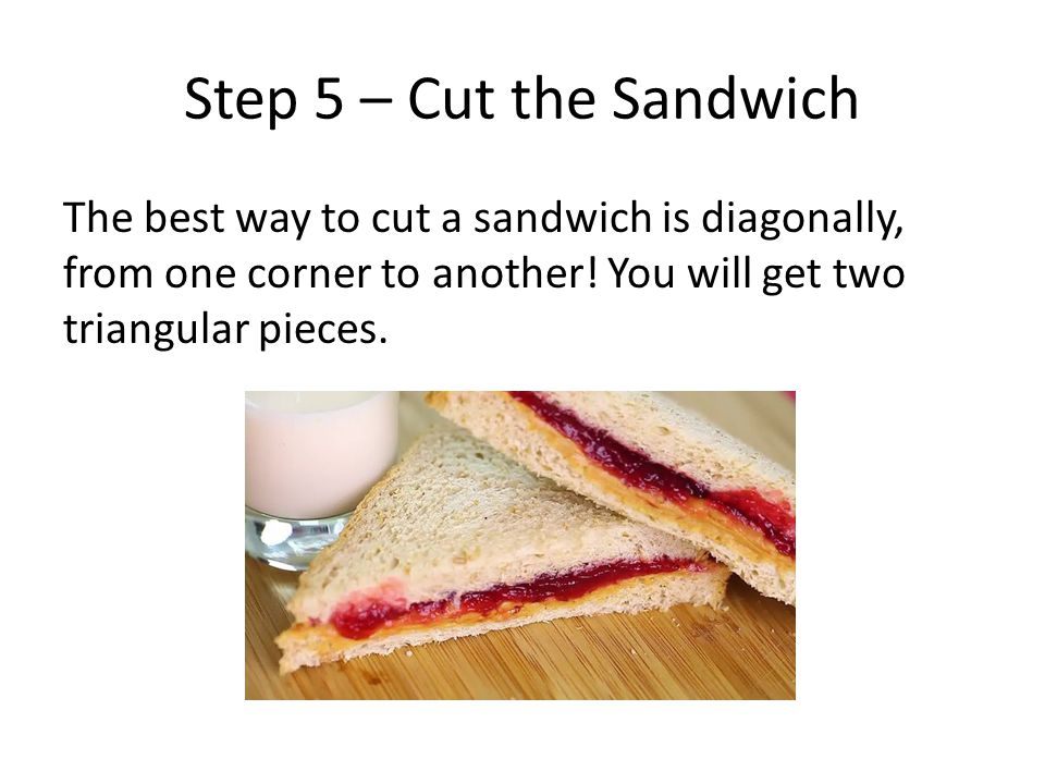 Step 5 – Cut the Sandwich The best way to cut a sandwich is diagonally, from one corner to another.