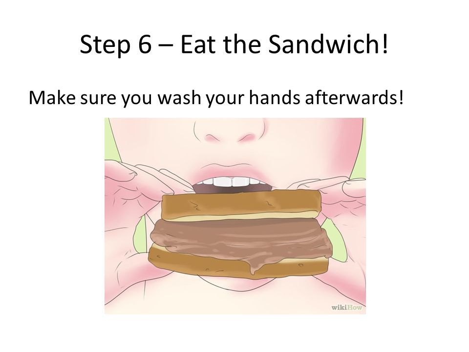 Step 6 – Eat the Sandwich! Make sure you wash your hands afterwards!