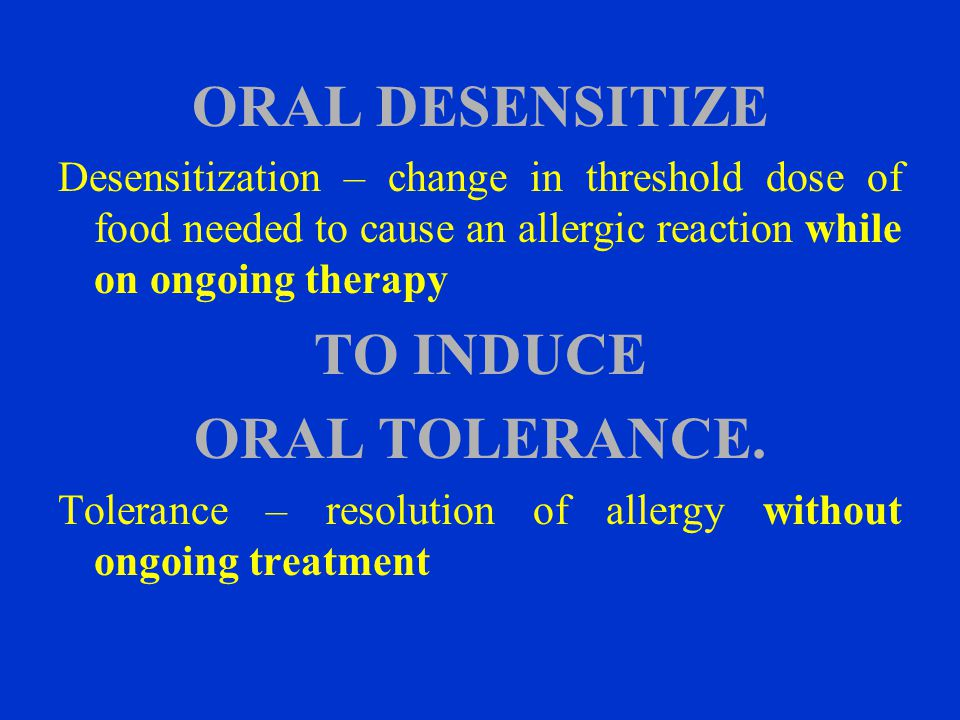 ORAL DESENSITIZE TO INDUCE ORAL TOLERANCE.