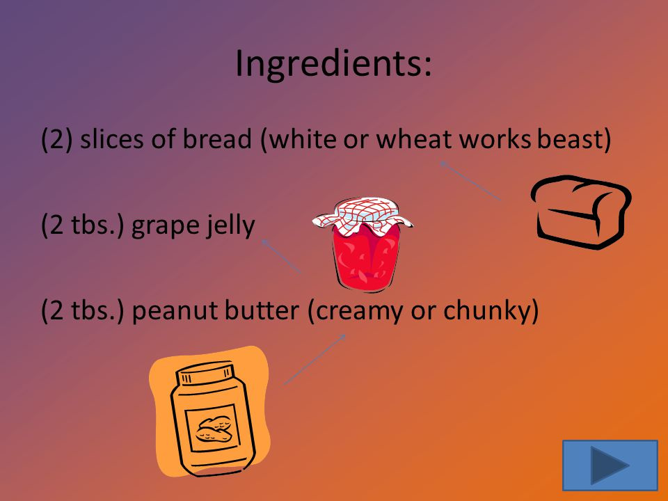 Ingredients: (2) slices of bread (white or wheat works beast) (2 tbs.) grape jelly (2 tbs.) peanut butter (creamy or chunky)