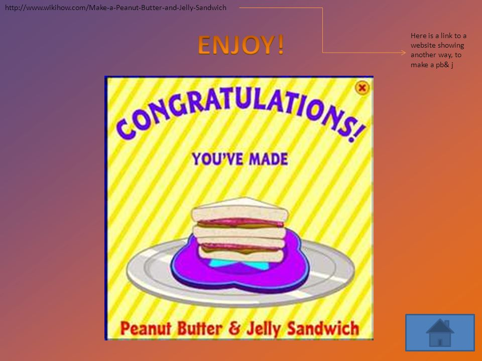 ENJOY! http://www.wikihow.com/Make-a-Peanut-Butter-and-Jelly-Sandwich
