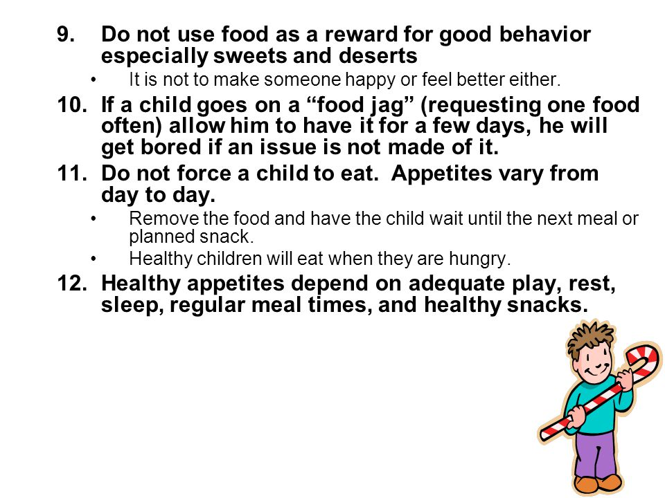 Do not force a child to eat. Appetites vary from day to day.
