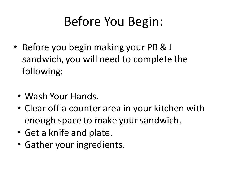 Before You Begin: Before you begin making your PB & J sandwich, you will need to complete the following: