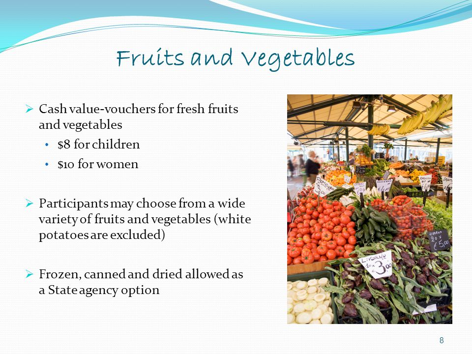 Fruits and Vegetables Cash value-vouchers for fresh fruits and vegetables. $8 for children. $10 for women.
