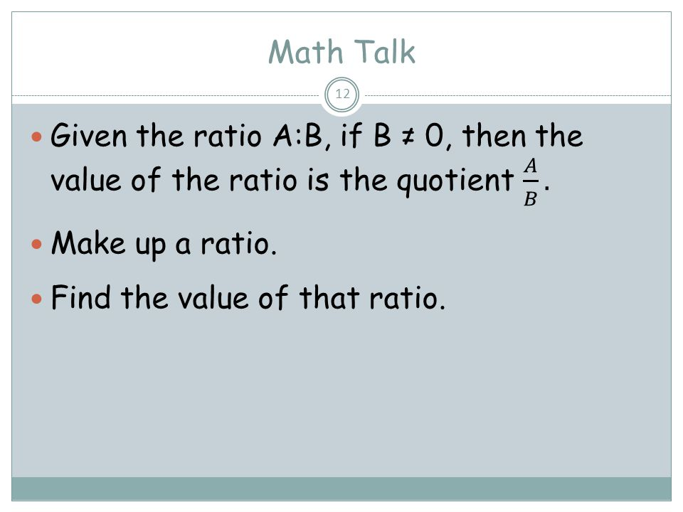 Math Talk Given the ratio A:B, if B ≠ 0, then the value of the ratio is the quotient 𝐴 𝐵 . Make up a ratio.
