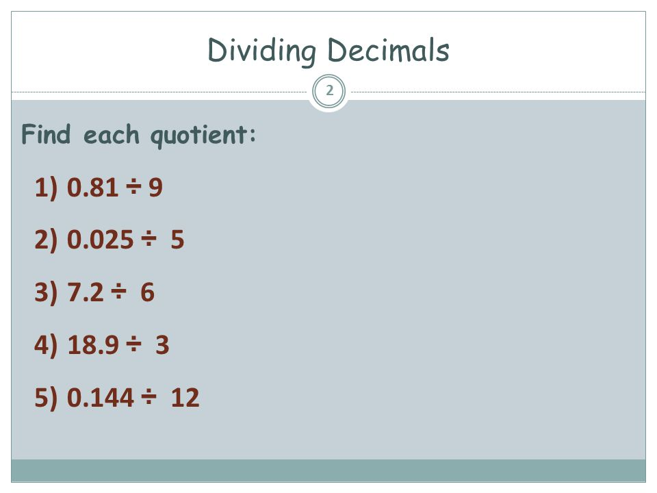 Dividing Decimals 0.81 ÷ 9 0.025 ÷ 5 7.2 ÷ 6 18.9 ÷ 3 0.144 ÷ 12