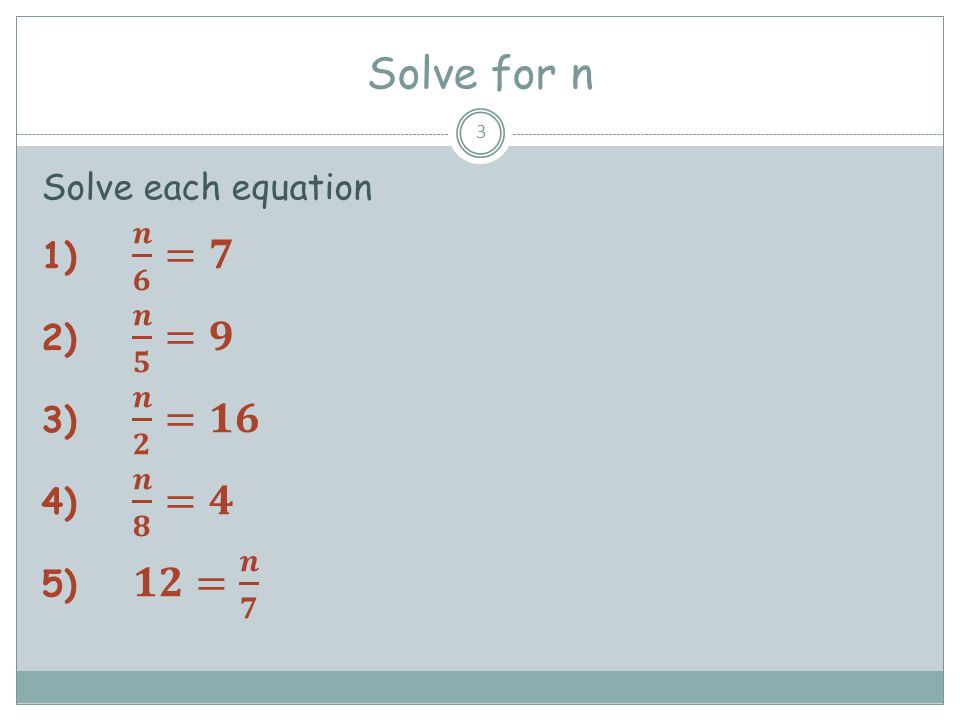 Solve for n Solve each equation 𝒏 𝟔 =𝟕 𝒏 𝟓 =𝟗 𝒏 𝟐 =𝟏𝟔 𝒏 𝟖 =𝟒 𝟏𝟐= 𝒏 𝟕