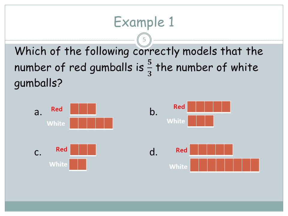 Example 1 Which of the following correctly models that the number of red gumballs is 𝟓 𝟑 the number of white gumballs
