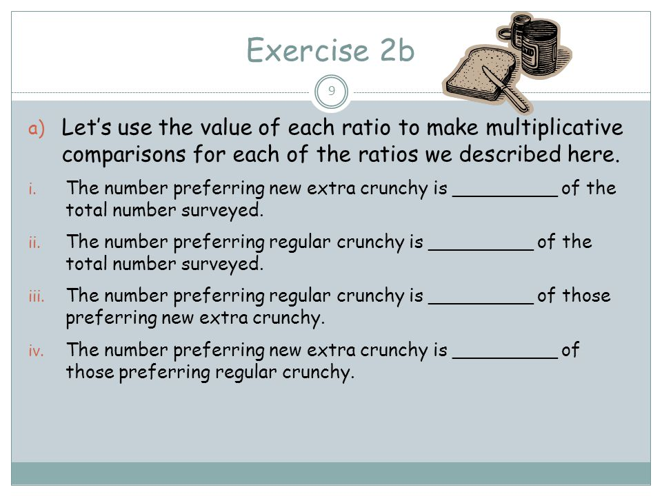 Exercise 2b Let's use the value of each ratio to make multiplicative comparisons for each of the ratios we described here.