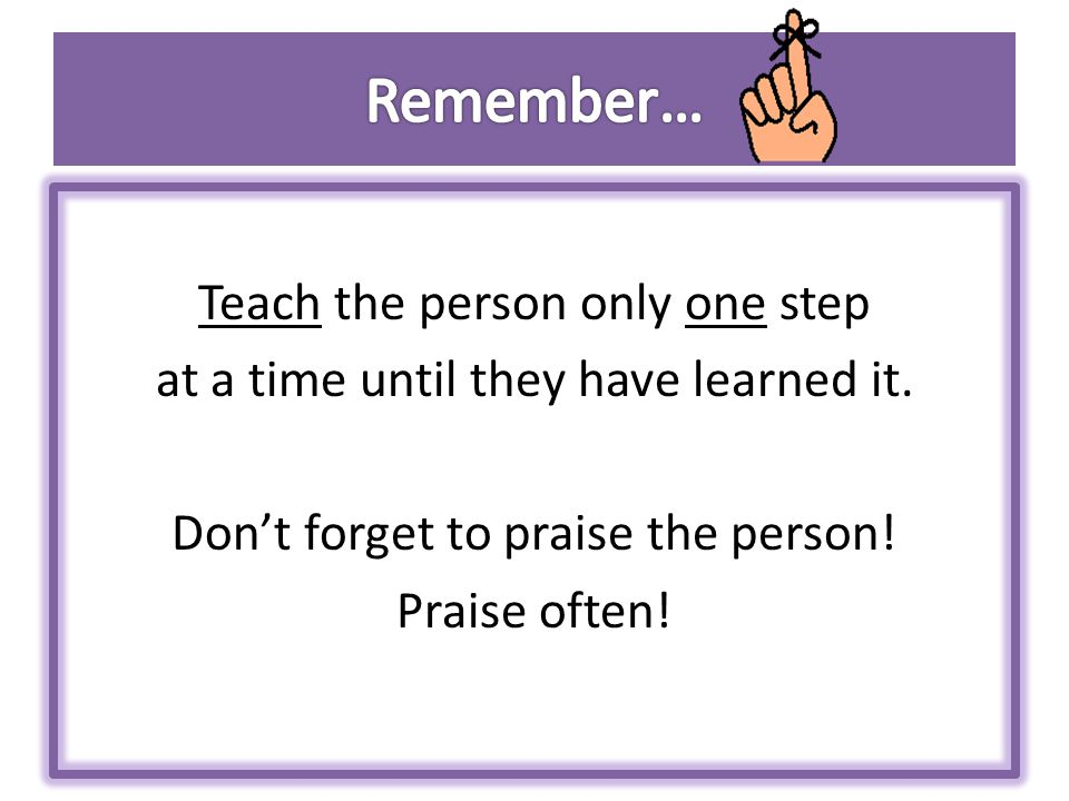 Remember… Teach the person only one step at a time until they have learned it.