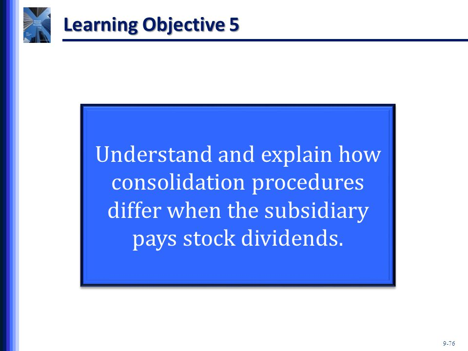 Learning Objective 5 Understand and explain how consolidation procedures differ when the subsidiary pays stock dividends.