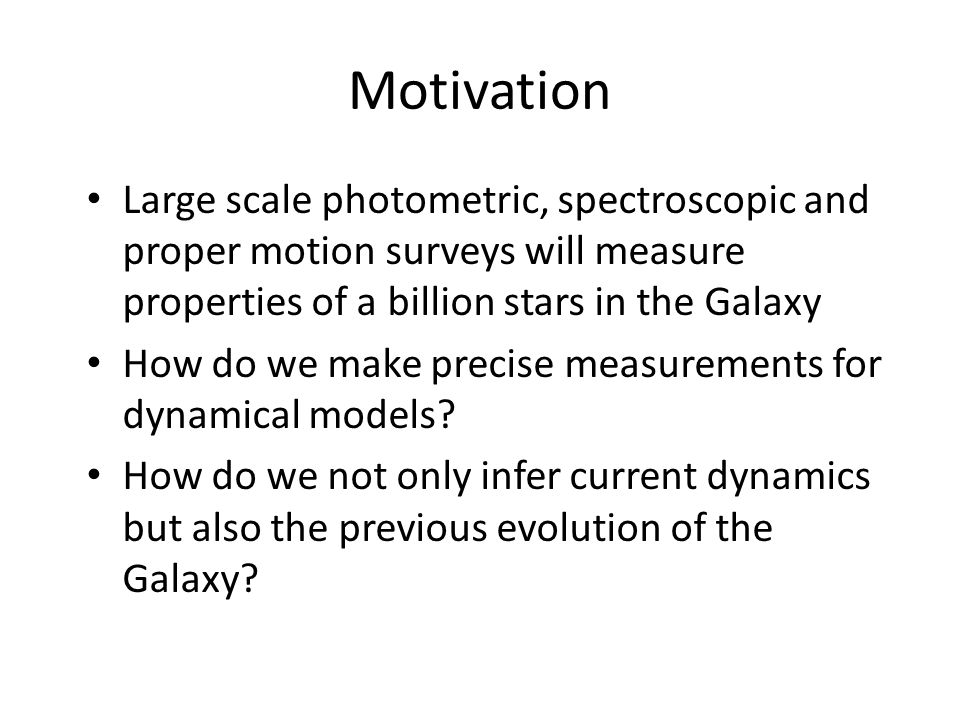 Motivation Large scale photometric, spectroscopic and proper motion surveys will measure properties of a billion stars in the Galaxy.